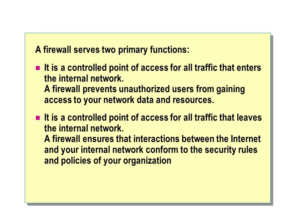 A firewall serves two primary functions: It is a controlled point of access for all traffic that enters the internal network.
