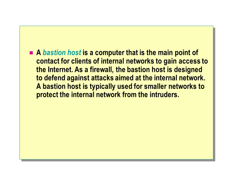A bastion host is a computer that is the main point of contact for clients of internal networks to gain access to the Internet. As a firewall, the bas