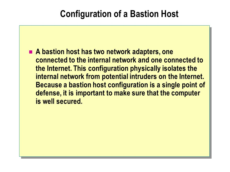 Configuration of a Bastion Host A bastion host has two network adapters, one connected to the internal network and one connected to the Internet. This