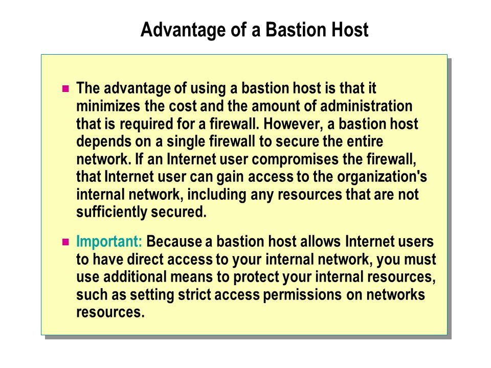 Advantage of a Bastion Host The advantage of using a bastion host is that it minimizes the cost and the amount of administration that is required for