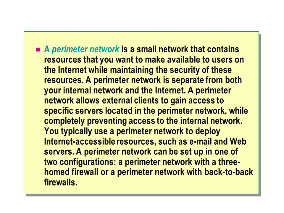 A perimeter network is a small network that contains resources that you want to make available to users on the Internet while maintaining the security of these resources.