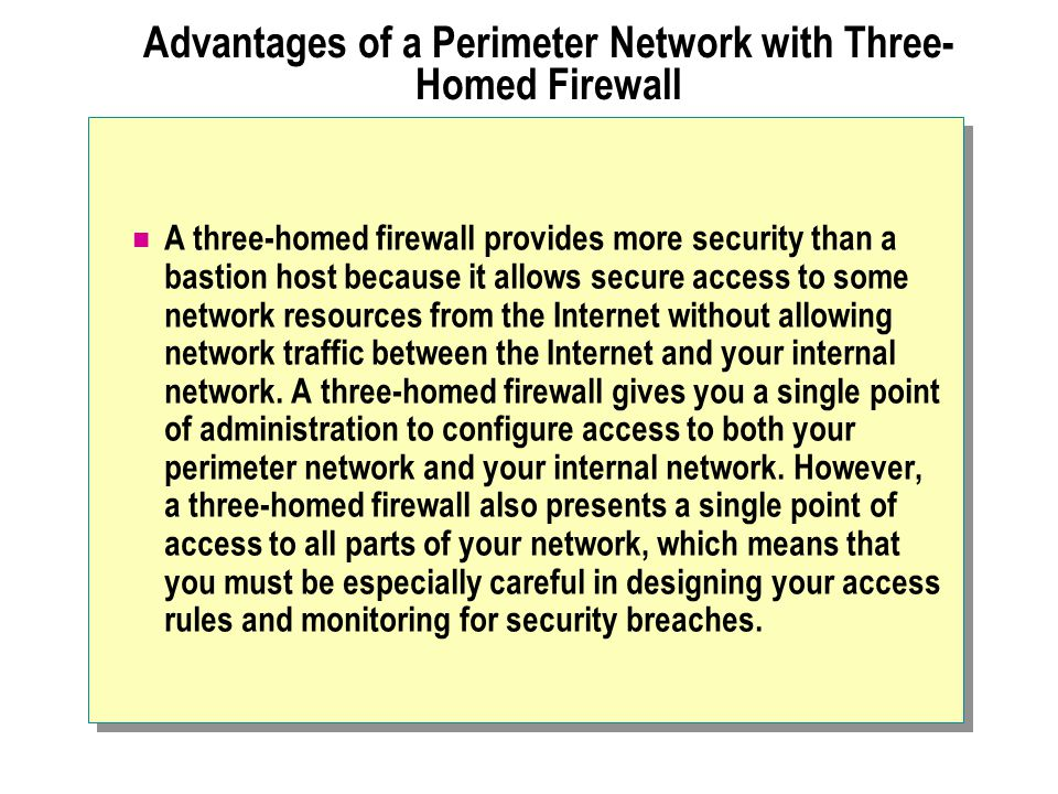Advantages of a Perimeter Network with Three- Homed Firewall A three-homed firewall provides more security than a bastion host because it allows secur