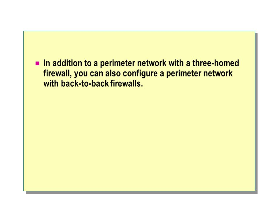 In addition to a perimeter network with a three-homed firewall, you can also configure a perimeter network with back-to-back firewalls.