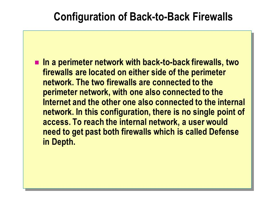 Configuration of Back-to-Back Firewalls In a perimeter network with back-to-back firewalls, two firewalls are located on either side of the perimeter