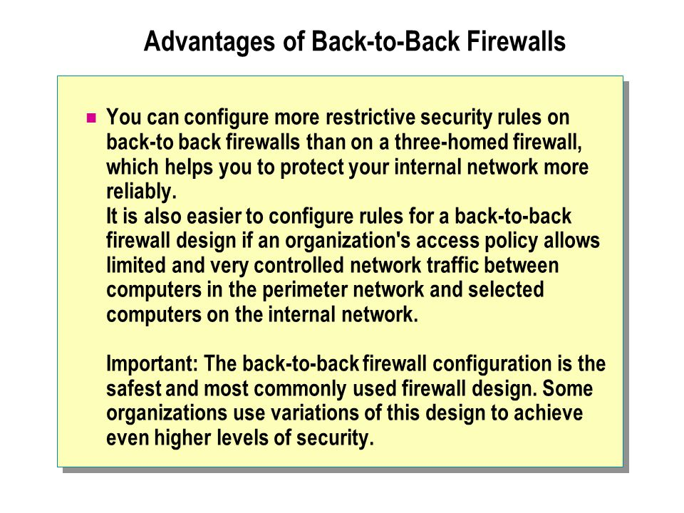 Advantages of Back-to-Back Firewalls You can configure more restrictive security rules on back-to back firewalls than on a three-homed firewall, which helps you to protect your internal network more reliably.
