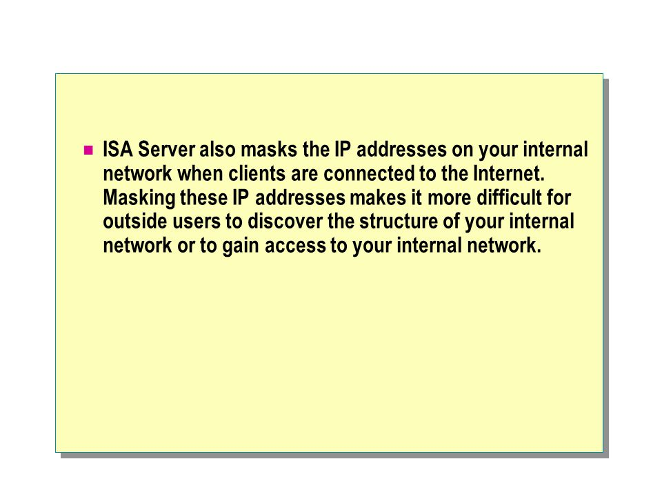 ISA Server also masks the IP addresses on your internal network when clients are connected to the Internet.