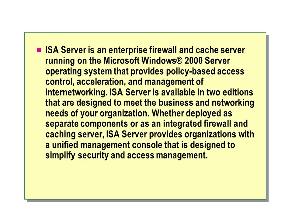 ISA Server is an enterprise firewall and cache server running on the Microsoft Windows® 2000 Server operating system that provides policy-based access control, acceleration, and management of internetworking.