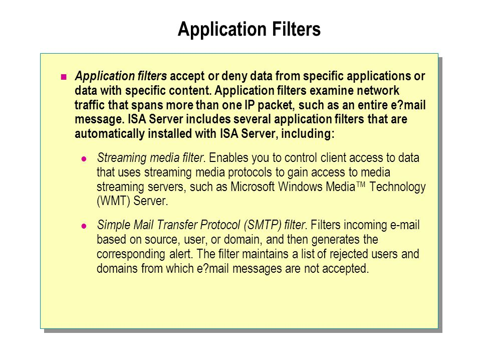 Application Filters Application filters accept or deny data from specific applications or data with specific content. Application filters examine netw