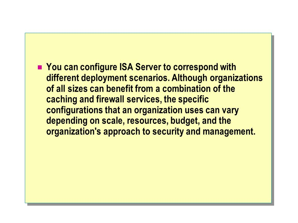 You can configure ISA Server to correspond with different deployment scenarios. Although organizations of all sizes can benefit from a combination of