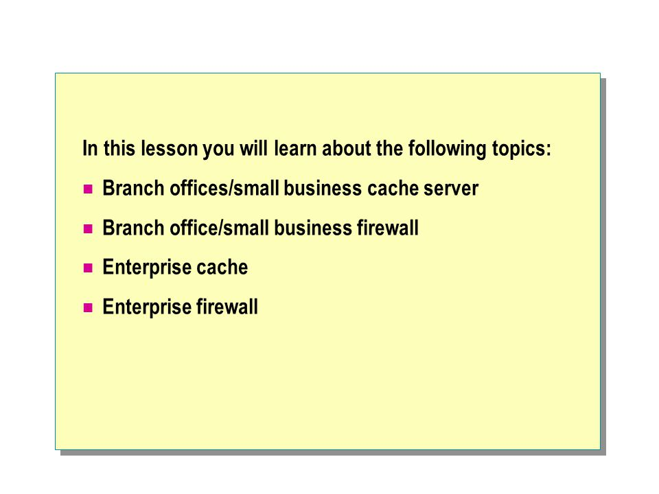 In this lesson you will learn about the following topics: Branch offices/small business cache server Branch office/small business firewall Enterprise cache Enterprise firewall