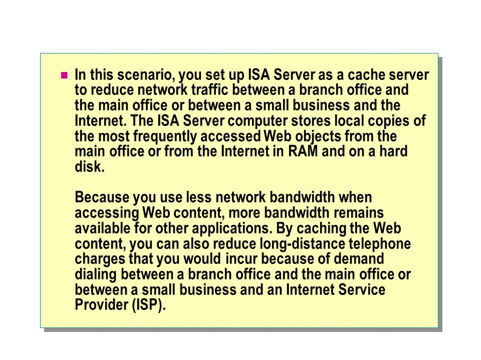 In this scenario, you set up ISA Server as a cache server to reduce network traffic between a branch office and the main office or between a small business and the Internet.