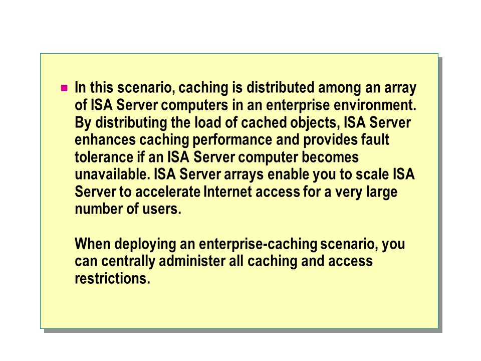 In this scenario, caching is distributed among an array of ISA Server computers in an enterprise environment. By distributing the load of cached objec