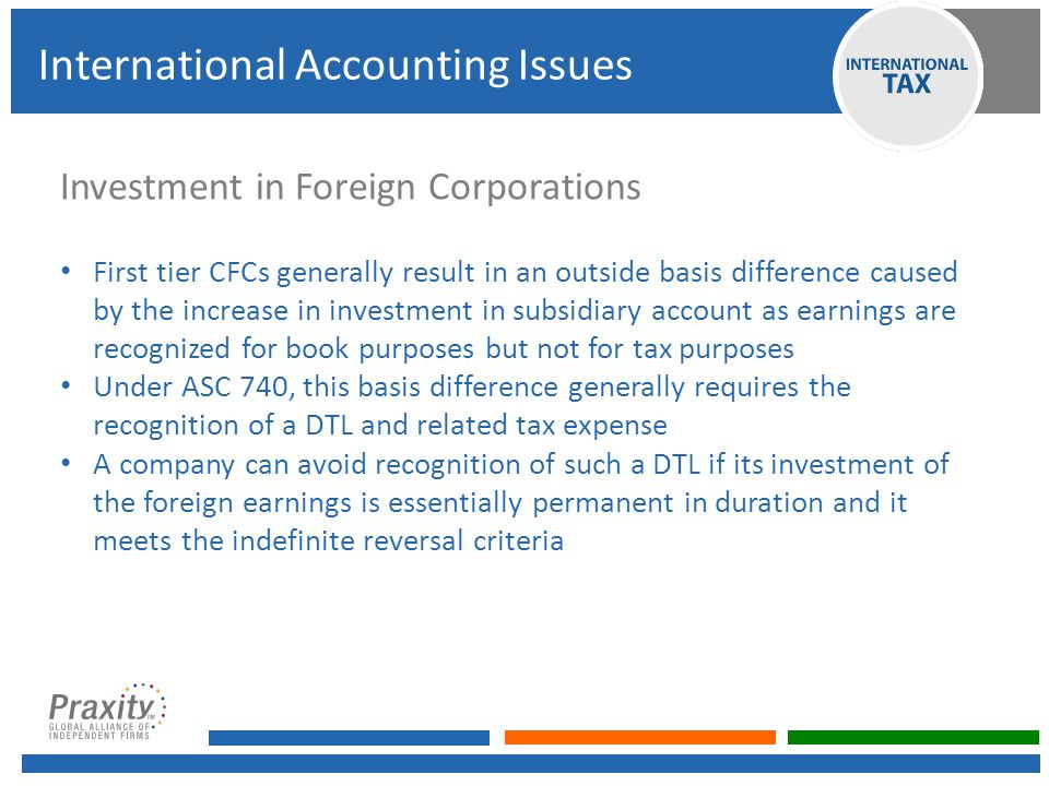 Investment in Foreign Corporations First tier CFCs generally result in an outside basis difference caused by the increase in investment in subsidiary account as earnings are recognized for book purposes but not for tax purposes Under ASC 740, this basis difference generally requires the recognition of a DTL and related tax expense A company can avoid recognition of such a DTL if its investment of the foreign earnings is essentially permanent in duration and it meets the indefinite reversal criteria International Accounting Issues