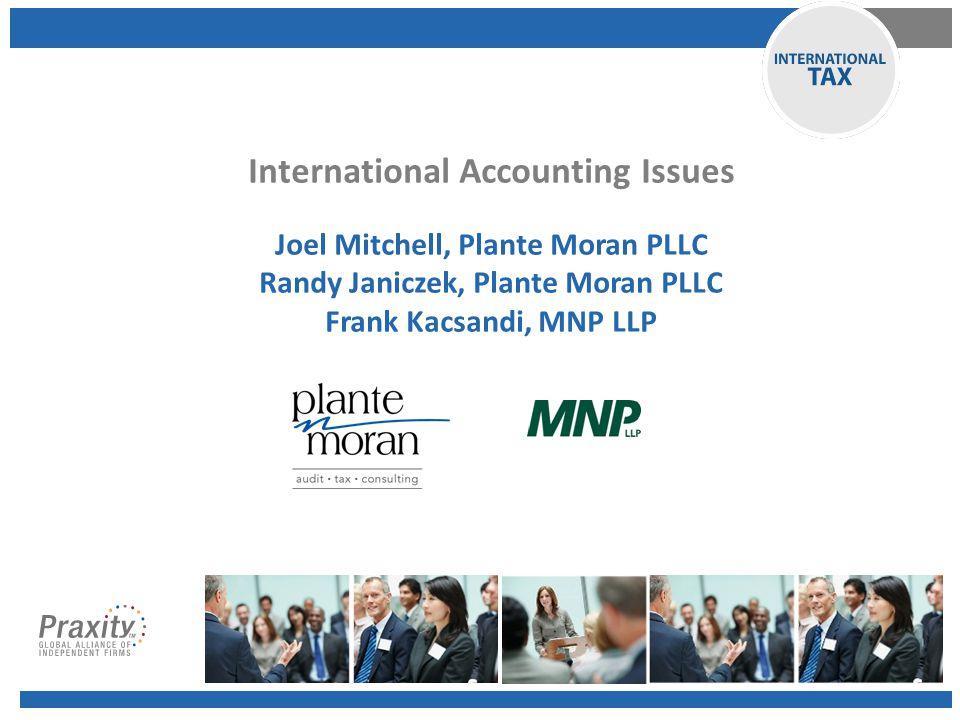 International Accounting Issues Joel Mitchell, Plante Moran PLLC Randy Janiczek, Plante Moran PLLC Frank Kacsandi, MNP LLP