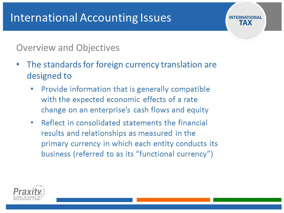 Overview and Objectives The standards for foreign currency translation are designed to Provide information that is generally compatible with the expected economic effects of a rate change on an enterprise's cash flows and equity Reflect in consolidated statements the financial results and relationships as measured in the primary currency in which each entity conducts its business (referred to as its functional currency ) International Accounting Issues