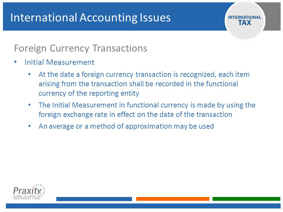 Foreign Currency Transactions Initial Measurement At the date a foreign currency transaction is recognized, each item arising from the transaction shall be recorded in the functional currency of the reporting entity The Initial Measurement in functional currency is made by using the foreign exchange rate in effect on the date of the transaction An average or a method of approximation may be used International Accounting Issues
