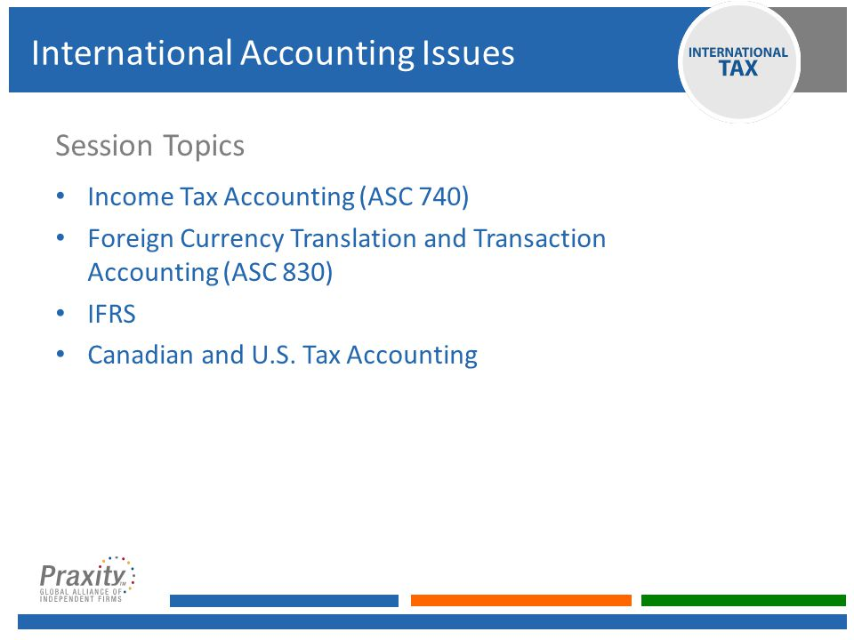 Session Topics Income Tax Accounting (ASC 740) Foreign Currency Translation and Transaction Accounting (ASC 830) IFRS Canadian and U.S.