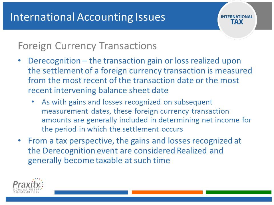 Foreign Currency Transactions Derecognition – the transaction gain or loss realized upon the settlement of a foreign currency transaction is measured from the most recent of the transaction date or the most recent intervening balance sheet date As with gains and losses recognized on subsequent measurement dates, these foreign currency transaction amounts are generally included in determining net income for the period in which the settlement occurs From a tax perspective, the gains and losses recognized at the Derecognition event are considered Realized and generally become taxable at such time International Accounting Issues
