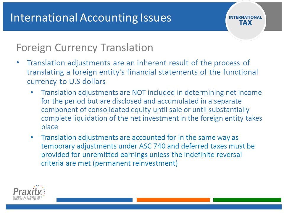 Foreign Currency Translation Translation adjustments are an inherent result of the process of translating a foreign entity's financial statements of the functional currency to U.S dollars Translation adjustments are NOT included in determining net income for the period but are disclosed and accumulated in a separate component of consolidated equity until sale or until substantially complete liquidation of the net investment in the foreign entity takes place Translation adjustments are accounted for in the same way as temporary adjustments under ASC 740 and deferred taxes must be provided for unremitted earnings unless the indefinite reversal criteria are met (permanent reinvestment) International Accounting Issues