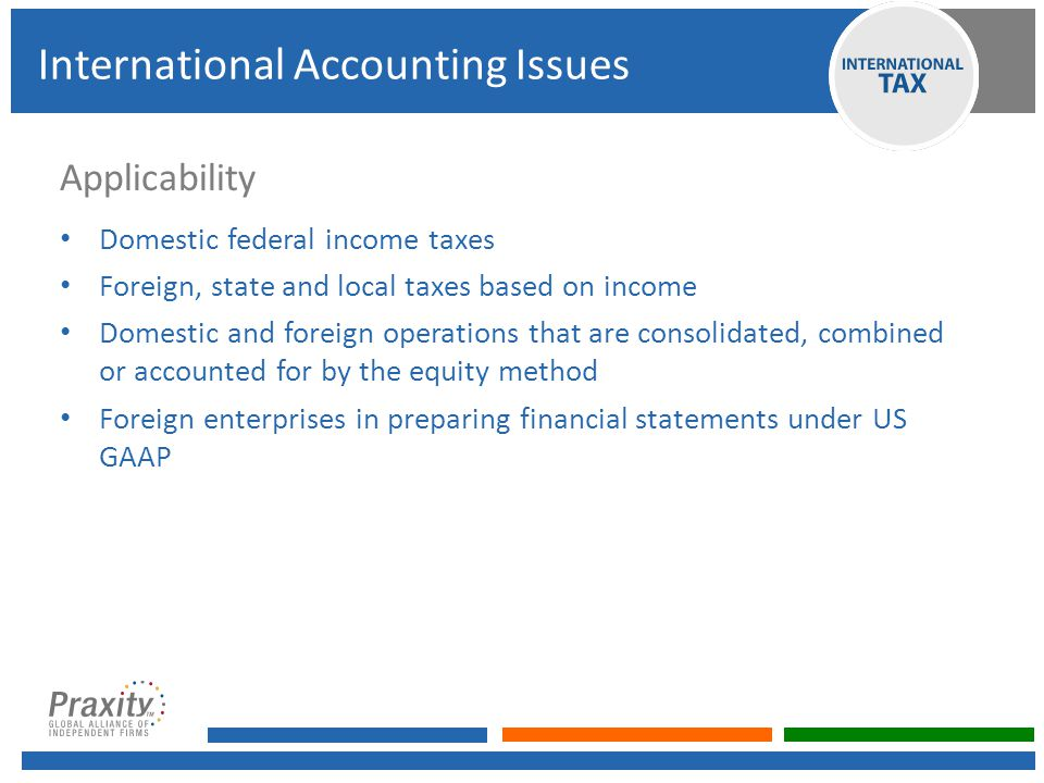 Applicability Domestic federal income taxes Foreign, state and local taxes based on income Domestic and foreign operations that are consolidated, combined or accounted for by the equity method Foreign enterprises in preparing financial statements under US GAAP International Accounting Issues