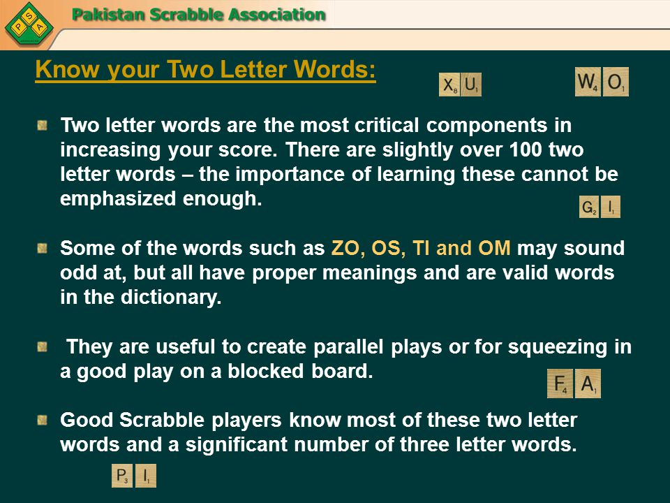 Know your Two Letter Words: Two letter words are the most critical components in increasing your score. There are slightly over 100 two letter words –