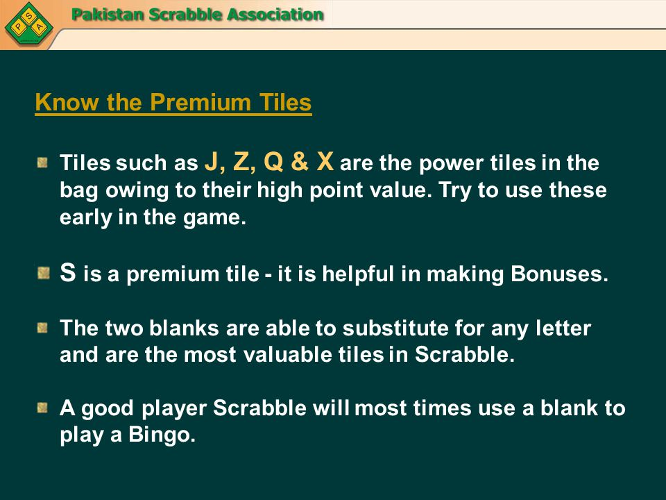 Know the Premium Tiles Tiles such as J, Z, Q & X are the power tiles in the bag owing to their high point value. Try to use these early in the game. S