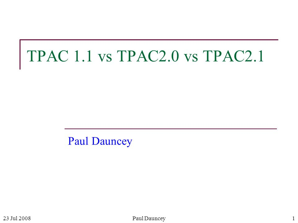 23 Jul 2008Paul Dauncey1 TPAC 1.1 vs TPAC2.0 vs TPAC2.1 Paul Dauncey