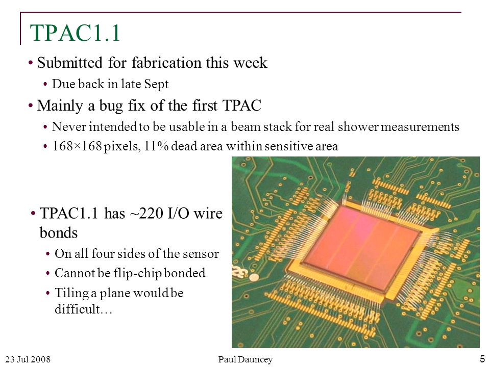 23 Jul 2008Paul Dauncey5 TPAC1.1 Submitted for fabrication this week Due back in late Sept Mainly a bug fix of the first TPAC Never intended to be usable in a beam stack for real shower measurements 168×168 pixels, 11% dead area within sensitive area TPAC1.1 has ~220 I/O wire bonds On all four sides of the sensor Cannot be flip-chip bonded Tiling a plane would be difficult…