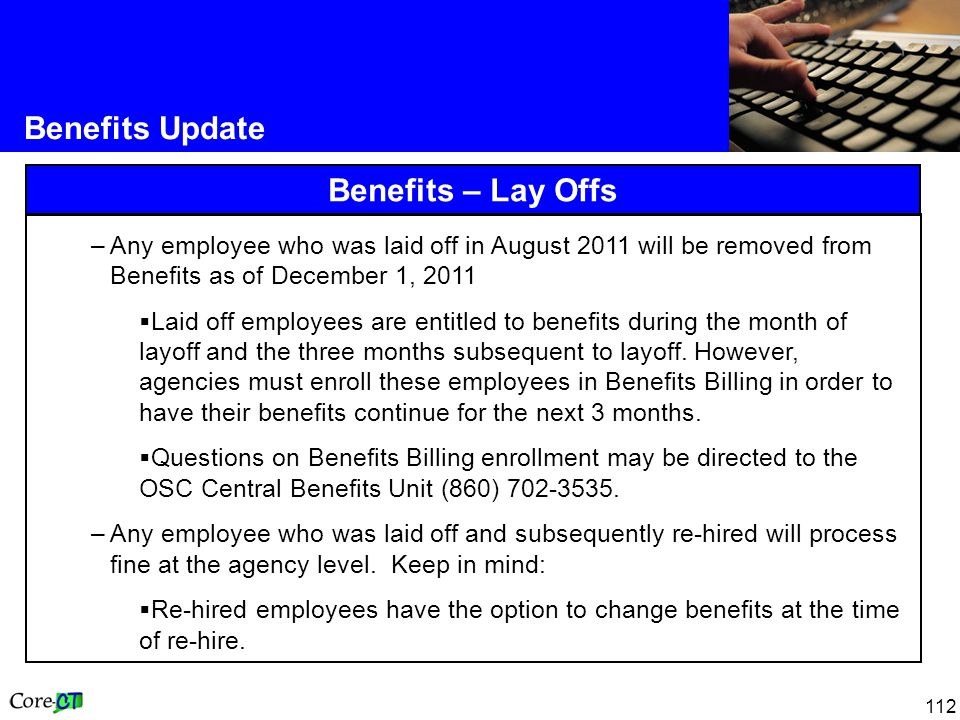 112 Benefits Update Benefits – Lay Offs –Any employee who was laid off in August 2011 will be removed from Benefits as of December 1, 2011  Laid off employees are entitled to benefits during the month of layoff and the three months subsequent to layoff.
