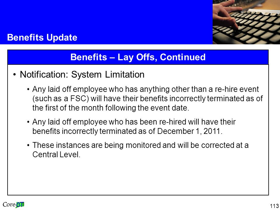 113 Benefits Update Benefits – Lay Offs, Continued Notification: System Limitation Any laid off employee who has anything other than a re-hire event (such as a FSC) will have their benefits incorrectly terminated as of the first of the month following the event date.