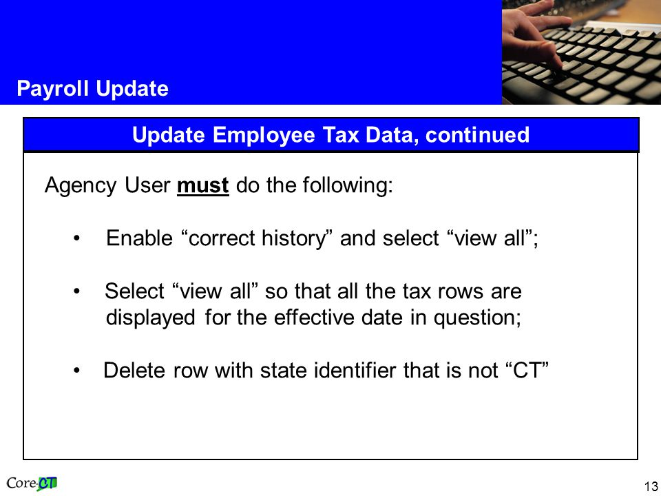 13 Payroll Update Update Employee Tax Data, continued Agency User must do the following: Enable correct history and select view all ; Select view all so that all the tax rows are displayed for the effective date in question; Delete row with state identifier that is not CT