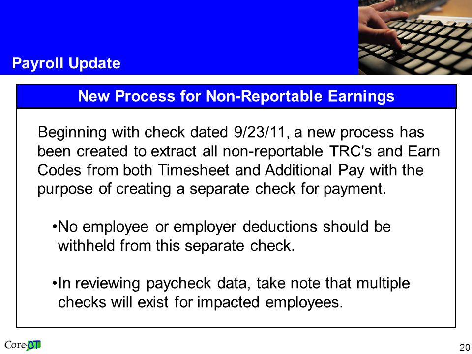 20 Payroll Update New Process for Non-Reportable Earnings Beginning with check dated 9/23/11, a new process has been created to extract all non-reportable TRC s and Earn Codes from both Timesheet and Additional Pay with the purpose of creating a separate check for payment.
