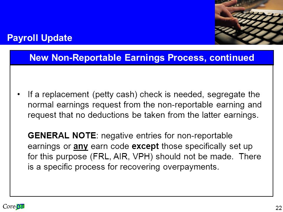 22 Payroll Update New Non-Reportable Earnings Process, continued If a replacement (petty cash) check is needed, segregate the normal earnings request from the non-reportable earning and request that no deductions be taken from the latter earnings.