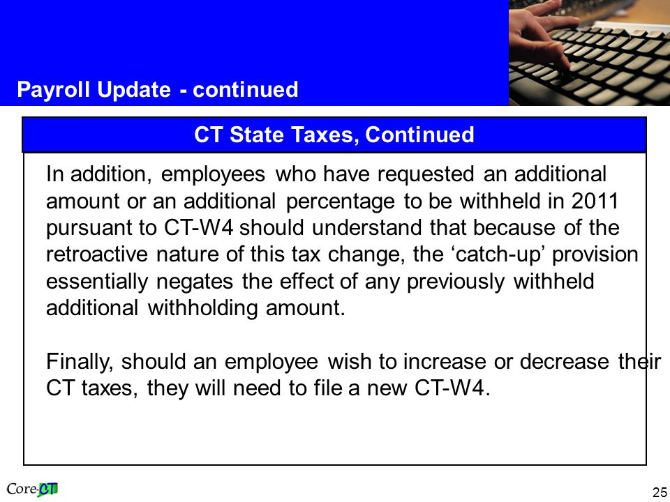 25 Payroll Update - continued CT State Taxes, Continued In addition, employees who have requested an additional amount or an additional percentage to be withheld in 2011 pursuant to CT-W4 should understand that because of the retroactive nature of this tax change, the 'catch-up' provision essentially negates the effect of any previously withheld additional withholding amount.