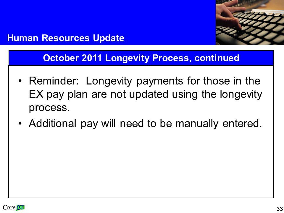 33 Human Resources Update October 2011 Longevity Process, continued Reminder: Longevity payments for those in the EX pay plan are not updated using the longevity process.