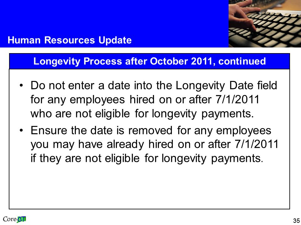 35 Human Resources Update Longevity Process after October 2011, continued Do not enter a date into the Longevity Date field for any employees hired on or after 7/1/2011 who are not eligible for longevity payments.