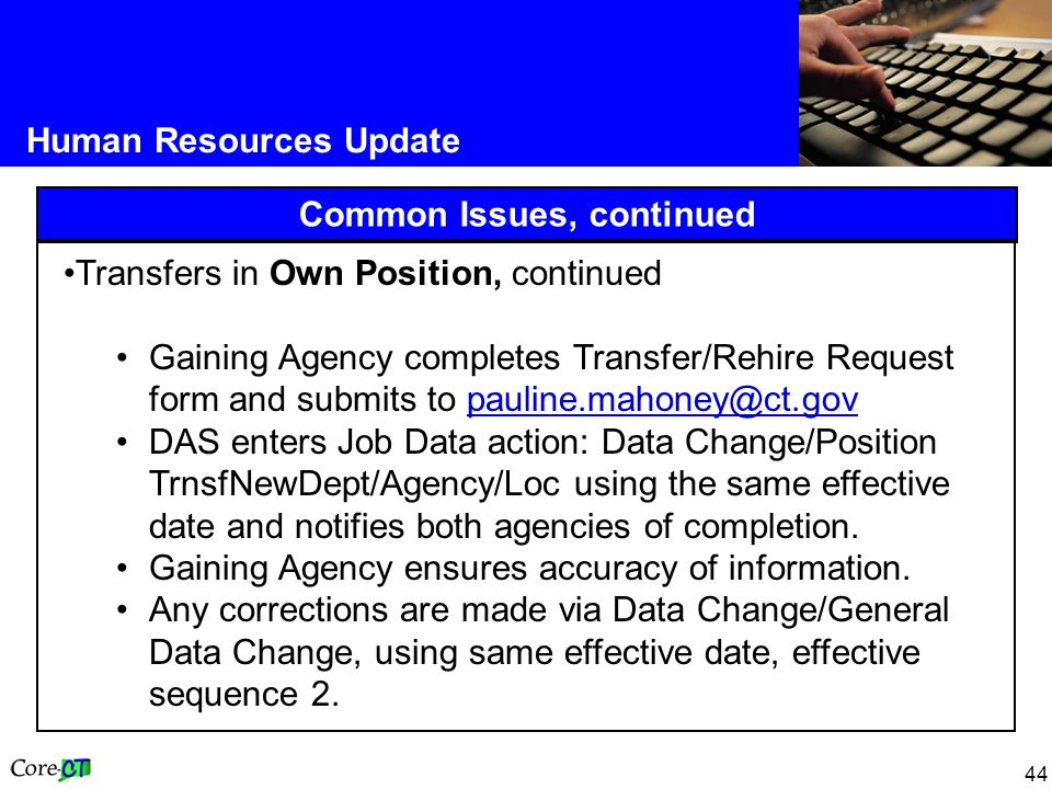 44 Human Resources Update Common Issues, continued Transfers in Own Position, continued Gaining Agency completes Transfer/Rehire Request form and submits to pauline.mahoney@ct.govpauline.mahoney@ct.gov DAS enters Job Data action: Data Change/Position TrnsfNewDept/Agency/Loc using the same effective date and notifies both agencies of completion.