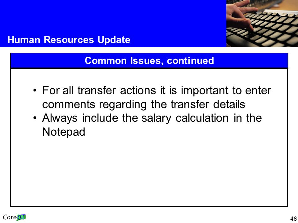 46 Human Resources Update Common Issues, continued For all transfer actions it is important to enter comments regarding the transfer details Always include the salary calculation in the Notepad