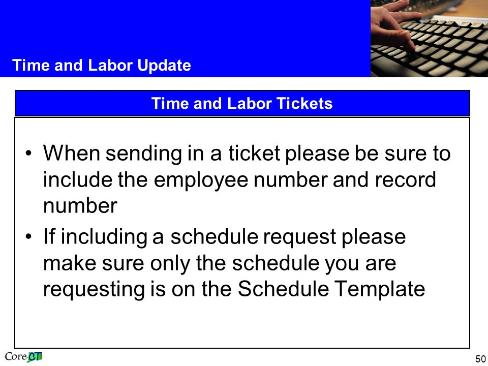 50 Time and Labor Update Time and Labor Tickets When sending in a ticket please be sure to include the employee number and record number If including a schedule request please make sure only the schedule you are requesting is on the Schedule Template