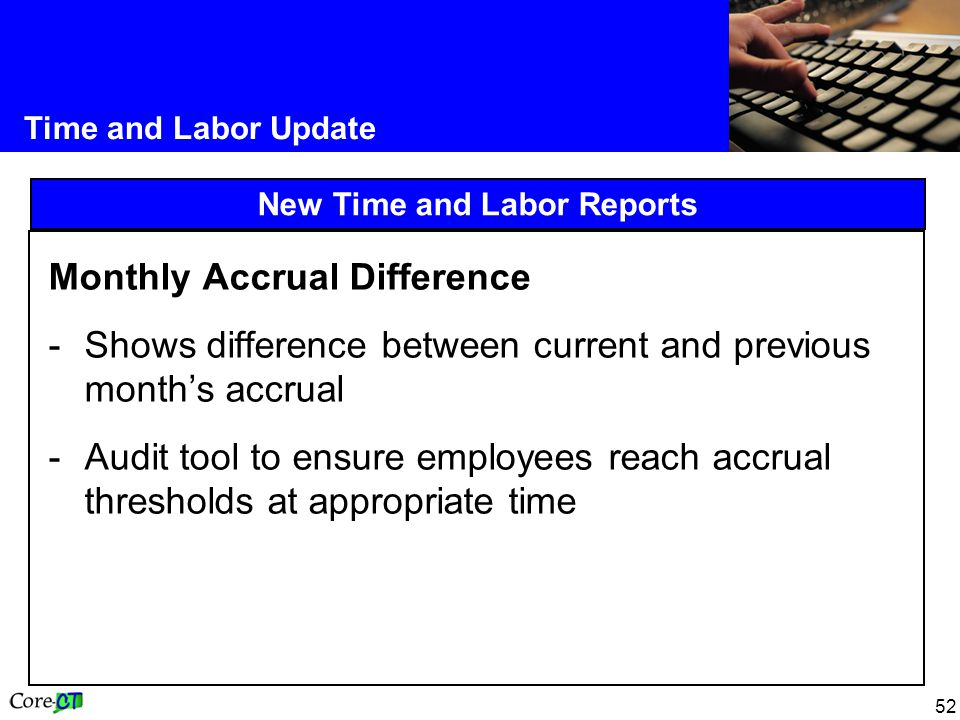 52 Time and Labor Update New Time and Labor Reports Monthly Accrual Difference -Shows difference between current and previous month's accrual -Audit tool to ensure employees reach accrual thresholds at appropriate time