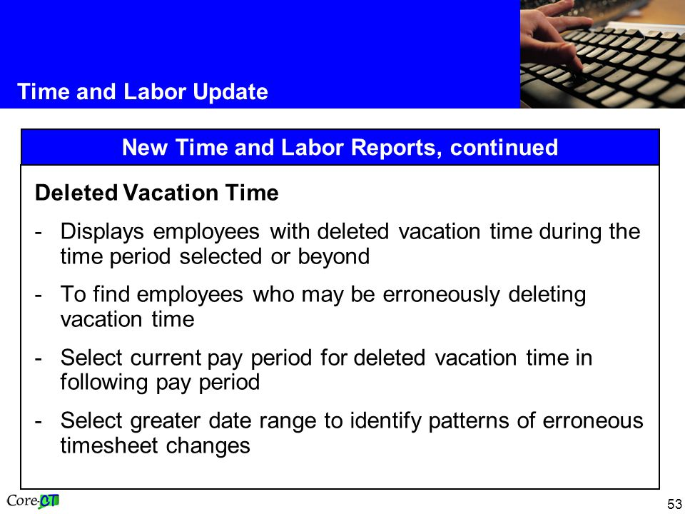 53 Time and Labor Update New Time and Labor Reports, continued Deleted Vacation Time -Displays employees with deleted vacation time during the time period selected or beyond -To find employees who may be erroneously deleting vacation time -Select current pay period for deleted vacation time in following pay period -Select greater date range to identify patterns of erroneous timesheet changes