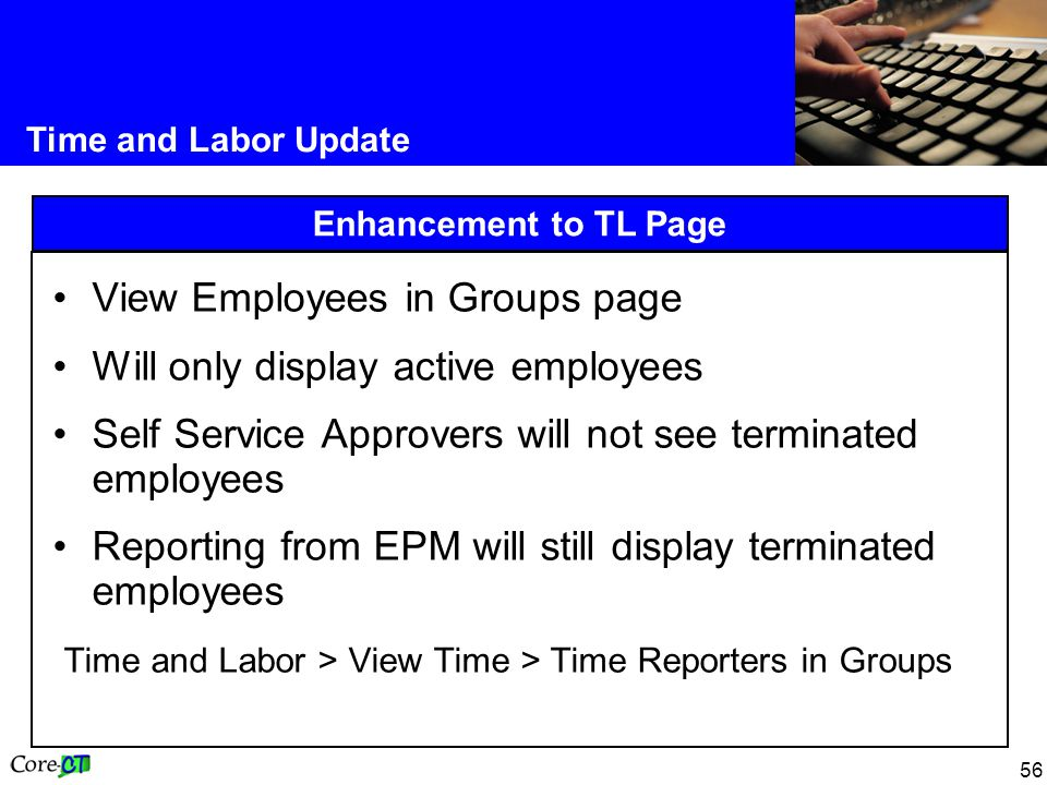56 Time and Labor Update Enhancement to TL Page View Employees in Groups page Will only display active employees Self Service Approvers will not see terminated employees Reporting from EPM will still display terminated employees Time and Labor > View Time > Time Reporters in Groups