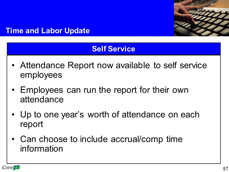 57 Time and Labor Update Self Service Attendance Report now available to self service employees Employees can run the report for their own attendance Up to one year's worth of attendance on each report Can choose to include accrual/comp time information