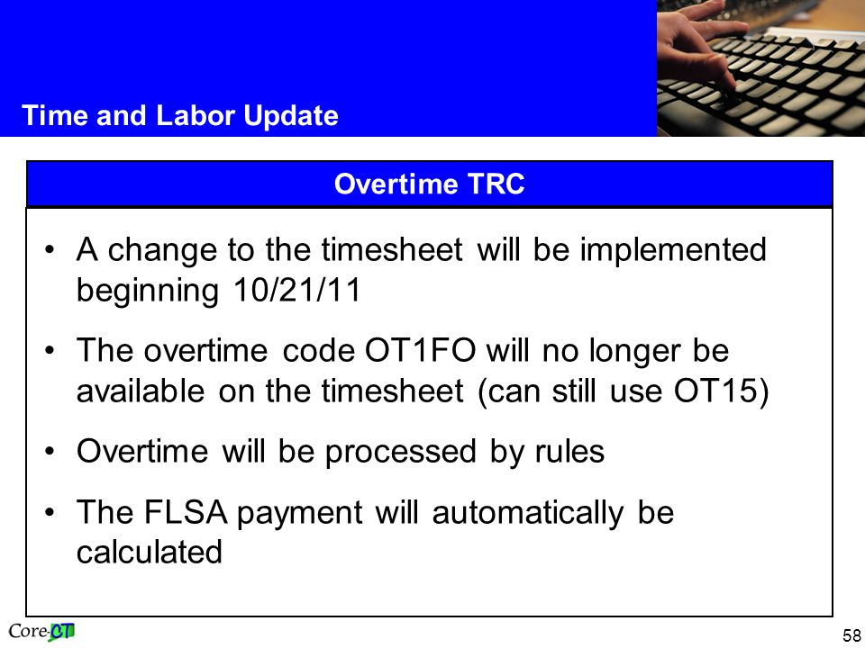 58 Time and Labor Update Overtime TRC A change to the timesheet will be implemented beginning 10/21/11 The overtime code OT1FO will no longer be available on the timesheet (can still use OT15) Overtime will be processed by rules The FLSA payment will automatically be calculated