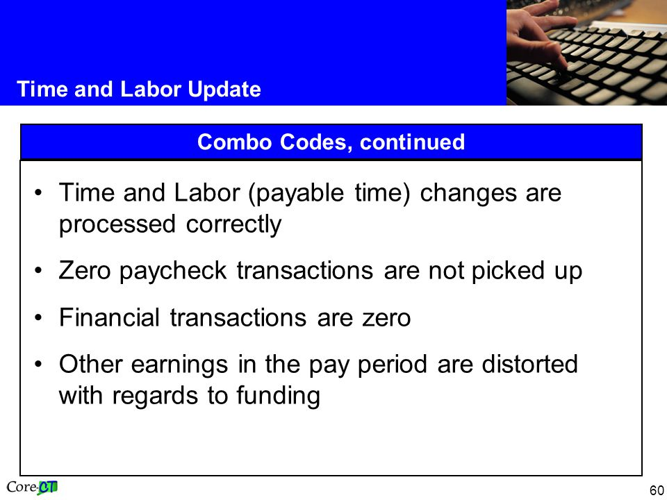 60 Time and Labor Update Combo Codes, continued Time and Labor (payable time) changes are processed correctly Zero paycheck transactions are not picked up Financial transactions are zero Other earnings in the pay period are distorted with regards to funding