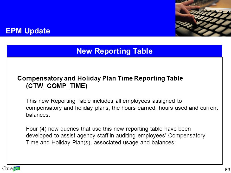 63 EPM Update New Reporting Table Compensatory and Holiday Plan Time Reporting Table (CTW_COMP_TIME) This new Reporting Table includes all employees assigned to compensatory and holiday plans, the hours earned, hours used and current balances.