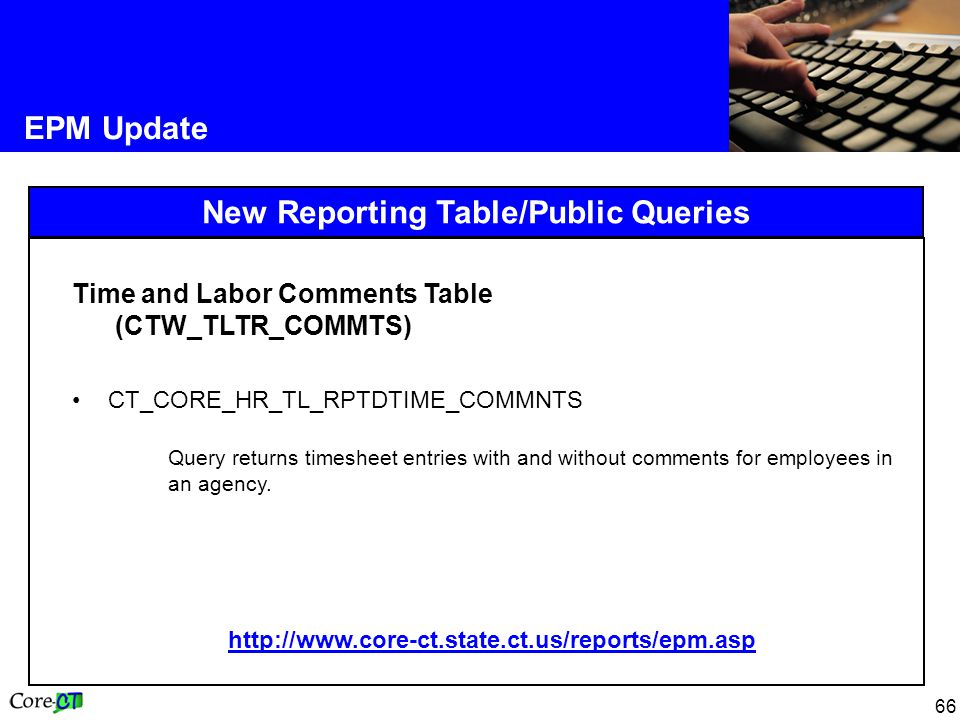 66 EPM Update New Reporting Table/Public Queries Time and Labor Comments Table (CTW_TLTR_COMMTS) CT_CORE_HR_TL_RPTDTIME_COMMNTS Query returns timesheet entries with and without comments for employees in an agency.
