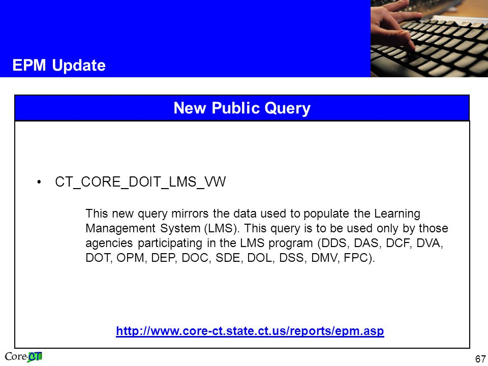 67 EPM Update New Public Query CT_CORE_DOIT_LMS_VW This new query mirrors the data used to populate the Learning Management System (LMS).