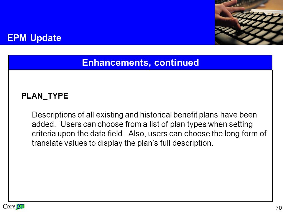 70 EPM Update Enhancements, continued PLAN_TYPE Descriptions of all existing and historical benefit plans have been added.