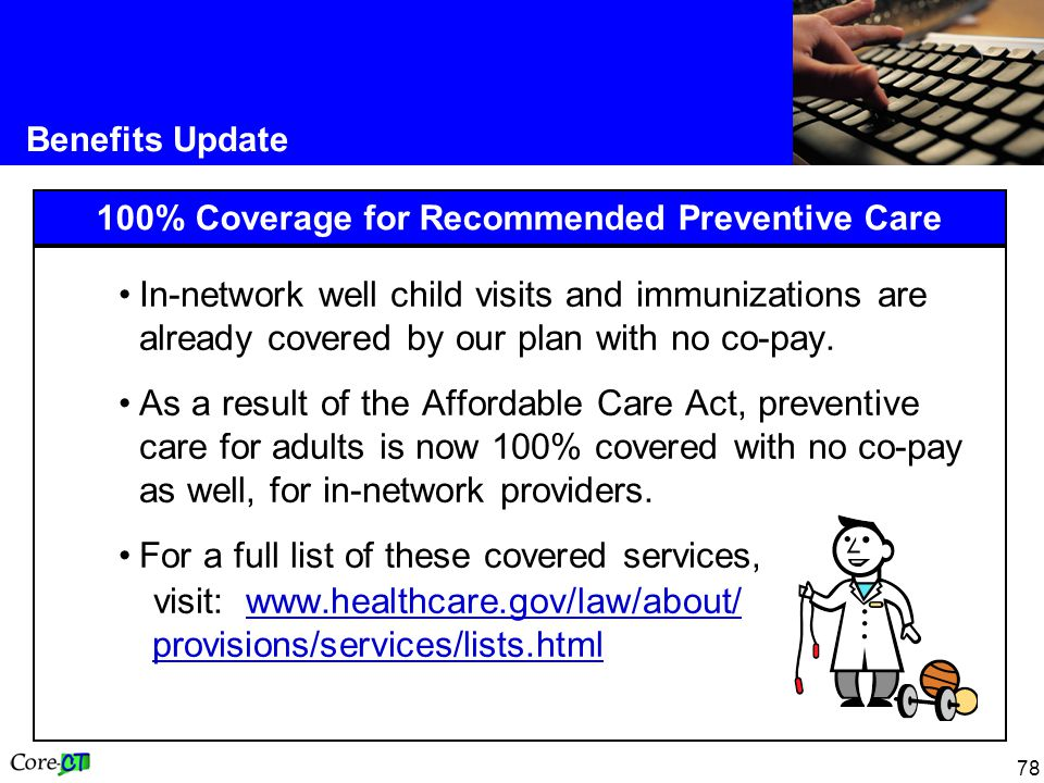 78 Benefits Update 100% Coverage for Recommended Preventive Care In-network well child visits and immunizations are already covered by our plan with no co-pay.